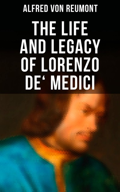 The Life and Legacy of Lorenzo de' Medici, Alfred von Reumont