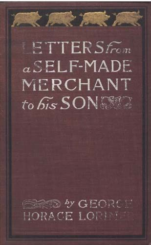 Letters from a Self-Made Merchant to His Son / Being the Letters written by John Graham, Head of the House / of Graham and Company, Pork-Packers in Chicago, familiarly / known on 'Change as