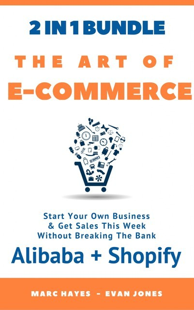 The Art Of E-Commerce (2 In 1 Bundle): Start Your Own Business & Get Sales This Week Without Breaking The Bank (Alibaba + Shopify), Marc Hayes
