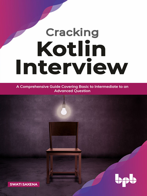 Cracking Kotlin Interview: Solutions to Your Basic to Advanced Programming Questions, Swati Saxena