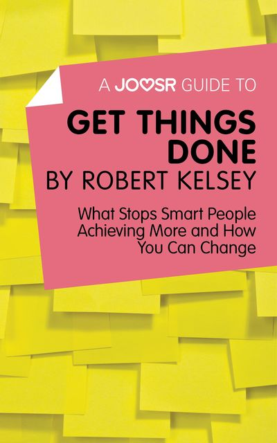 A Joosr Guide to Get Things Done by Robert Kelsey, Joosr