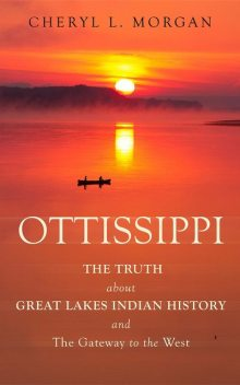 OTTISSIPPI THE TRUTH about GREAT LAKES INDIAN HISTORY and The Gateway to the West, Cheryl L. Morgan