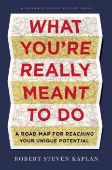 What You're Really Meant to Do: A Road Map for Reaching Your Unique Potential, Robert Steven Kaplan