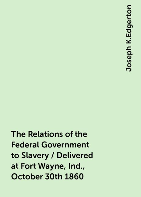 The Relations of the Federal Government to Slavery / Delivered at Fort Wayne, Ind., October 30th 1860, Joseph K.Edgerton