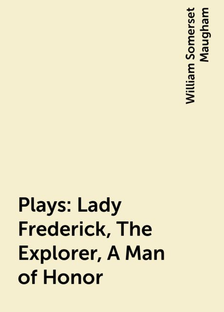 Plays: Lady Frederick, The Explorer, A Man of Honour, William Somerset Maugham