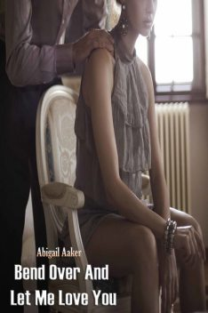 Bend Over And Let Me Love You, Aaker Abigail