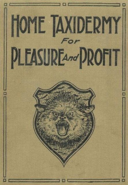 Home Taxidermy for Pleasure and Profit / A Guide for Those Who Wish to Prepare and Mount Animals, Birds, Fish, Reptiles, etc., for Home, Den, or Office Decoration, Albert B.Farnham