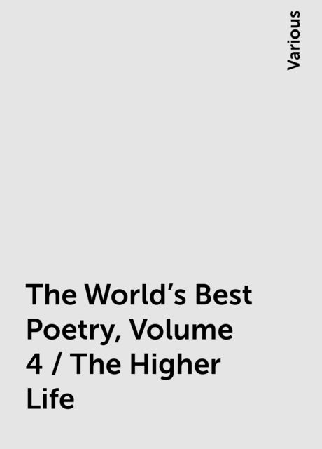 The World's Best Poetry, Volume 4 / The Higher Life, Various