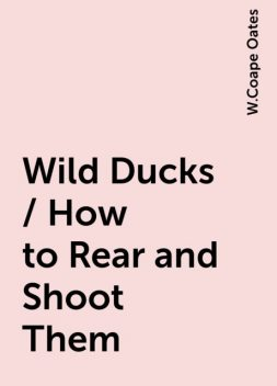 Wild Ducks / How to Rear and Shoot Them, W.Coape Oates