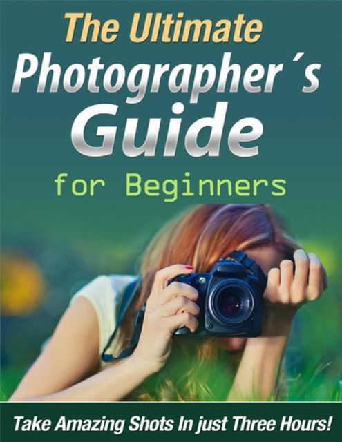 The Ultimate Photographer´s Guide for Beginners, Oskar Ege