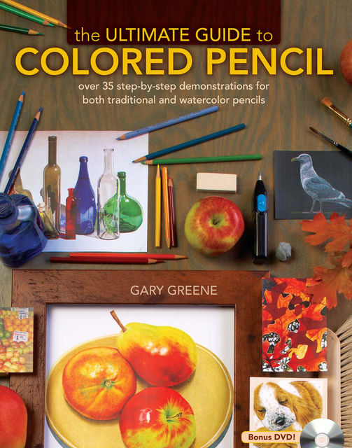 The Ultimate Guide To Colored Pencil: Over 40 step-by-step demonstrations for both traditional and watercolor pencils, Gary Greene