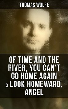 Thomas Wolfe: Of Time and the River, You Can't Go Home Again & Look Homeward, Angel, Wolfe Thomas