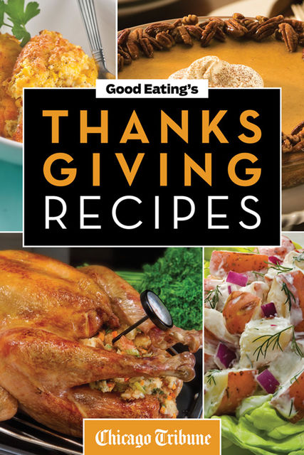 Good Eating's Thanksgiving Recipes, Chicago Tribune Staff