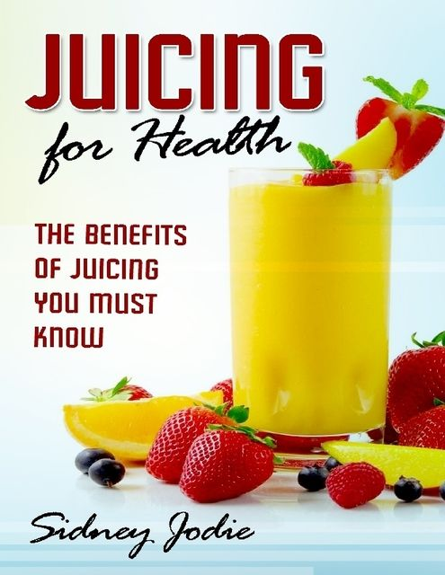 Juicing for Health: The Benefits of Juicing You Must Know, Sidney Jodie