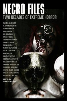 Necro Files: Two Decades of Extreme Horror, George Martin, Nancy Kilpatrick, Joe R.Lansdale, Graham Masterton, Edward Lee, Ronald Kelly, Wayne Allen Sallee, Bentley Little, Brian Hodge, John Everson, Elizabeth Massie, Ray Garton, Monica O'Rourke, Wrath James White, Charlee Jacob, Cheryl Mullenax, Gerard Houarner, J.F. Gonzalez, Mehitobel Wilson, Randy Chandler, t. Winter-Damon
