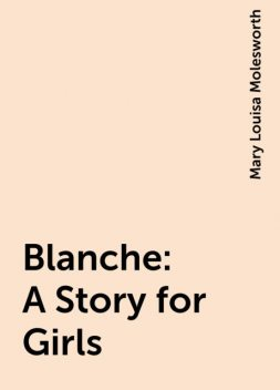 Blanche: A Story for Girls, Mary Louisa Molesworth