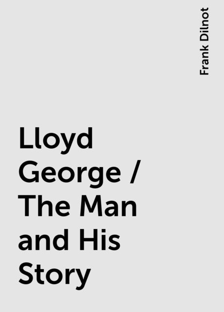 Lloyd George / The Man and His Story, Frank Dilnot
