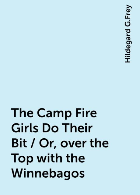 The Camp Fire Girls Do Their Bit / Or, over the Top with the Winnebagos, Hildegard G.Frey