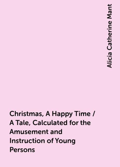 Christmas, A Happy Time / A Tale, Calculated for the Amusement and Instruction of Young Persons, Alicia Catherine Mant
