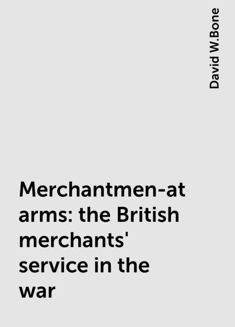 Merchantmen-at-arms : the British merchants' service in the war, David W.Bone
