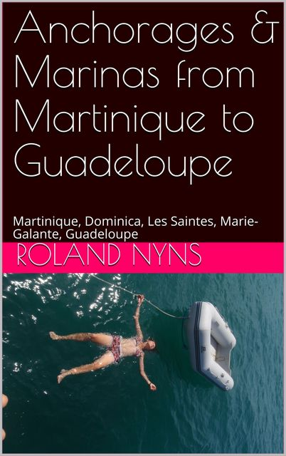 Anchorages & Marinas from Martinique to Guadeloupe, Roland Nyns