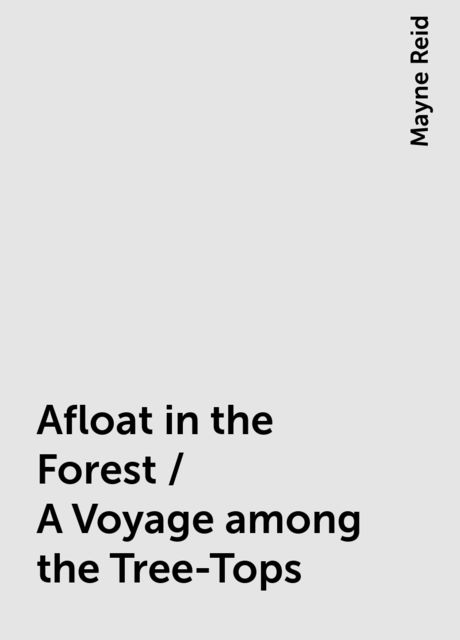 Afloat in the Forest / A Voyage among the Tree-Tops, Mayne Reid