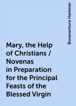 Mary, the Help of Christians / Novenas in Preparation for the Principal Feasts of the Blessed Virgin, Bonaventure Hammer