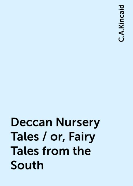 Deccan Nursery Tales / or, Fairy Tales from the South, C.A.Kincaid