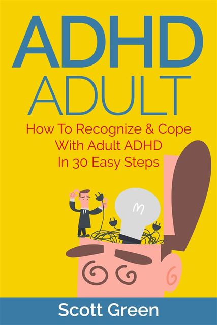 ADHD Adult : How To Recognize & Cope With Adult ADHD In 30 Easy Steps, Scott Green
