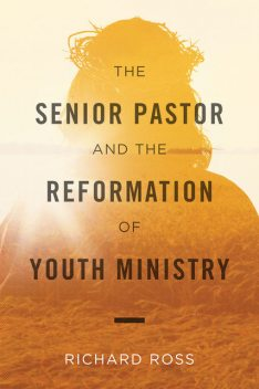 The Senior Pastor and the Reformation of Youth Ministry Ebook, Richard Ross