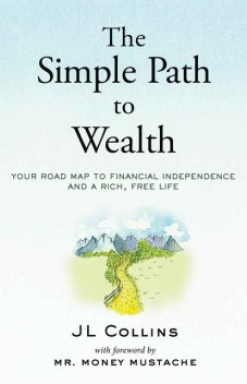 The Simple Path to Wealth: Your road map to financial independence and a rich, free life, J Collins