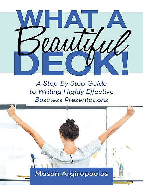 What a Beautiful Deck!: A Step-By-Step Guide to Writing Highly Effective Business Presentations, Mason Argiropoulos
