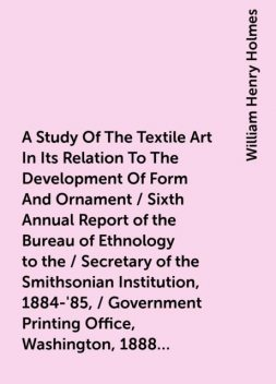 A Study Of The Textile Art In Its Relation To The Development Of Form And Ornament / Sixth Annual Report of the Bureau of Ethnology to the / Secretary of the Smithsonian Institution, 1884-'85, / Government Printing Office, Washington, 1888, (pages / 189-2, William Henry Holmes