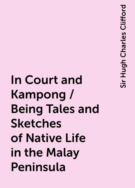 In Court and Kampong / Being Tales and Sketches of Native Life in the Malay Peninsula, Sir Hugh Charles Clifford