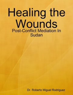 Healing the Wounds – Post-Conflict Mediation In Sudan, Roberto Miguel Rodriguez