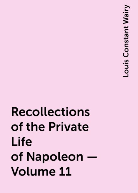 Recollections of the Private Life of Napoleon — Volume 11, Louis Constant Wairy