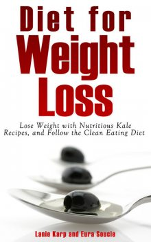 Diet for Weight Loss: Lose Weight with Nutritious Kale Recipes, and Follow the Clean Eating Diet, Eura Soucie, Lanie Karp