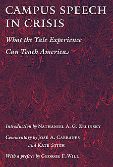 Campus Speech in Crisis, Commentary by José A. Cabranes, Introduction by Nathaniel A.G. Zelinsky, Kate Stith with a Preface by George F. Will