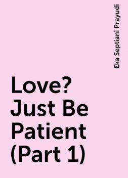 Love? Just Be Patient (Part 1), Eka Septiani Prayudi