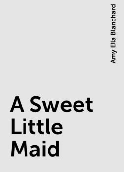 A Sweet Little Maid, Amy Ella Blanchard