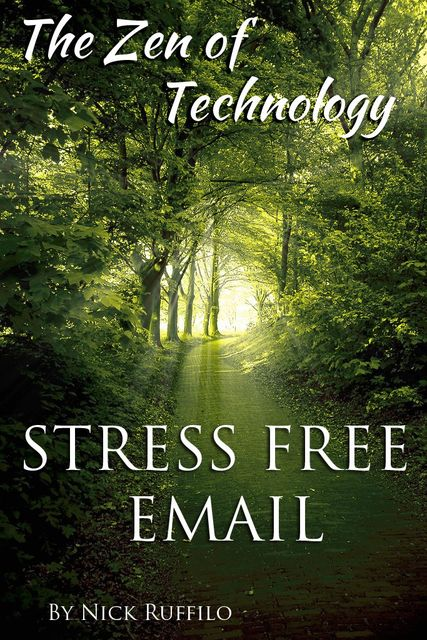 Zen of Technology – Stress-Free Email: Do email better – with efficiency and no stress, Nick Ruffilo