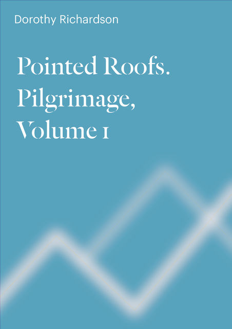 Pointed Roofs. Pilgrimage. Volume 1, Dorothy Richardson