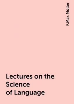 Lectures on the Science of Language, F.Max Müller