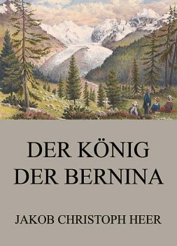 Der König der Bernina, Jakob Christoph Heer