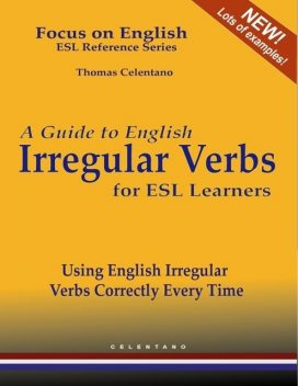 A Guide to English Irregular Verbs for ESL Learners – Using English Irregular Verbs Correctly Every Time – Focus on English ESL Reference Series, Thomas Celentano
