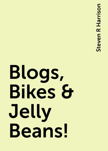 Blogs, Bikes & Jelly Beans!, Steven R Harrison