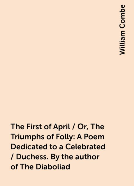 The First of April / Or, The Triumphs of Folly: A Poem Dedicated to a Celebrated / Duchess. By the author of The Diaboliad, William Combe