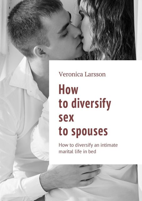 How to diversify sex to spouses. How to diversify an intimate marital life in bed, Veronica Larsson