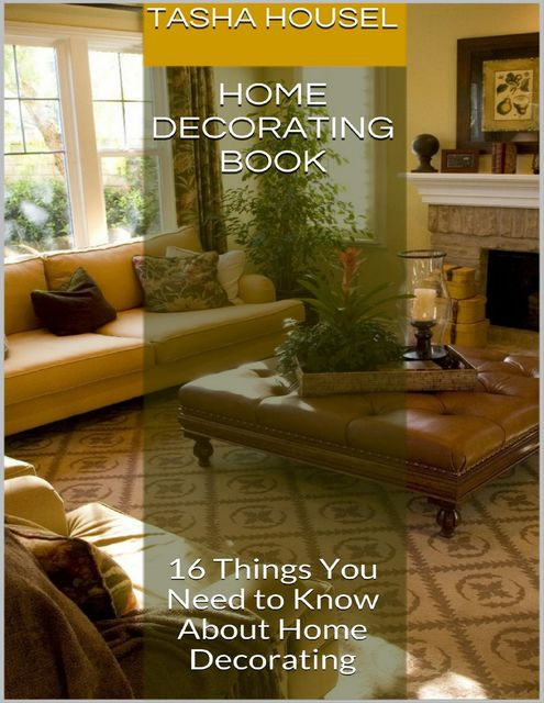 Home Decorating Book: 16 Things You Need to Know About Home Decorating, Tasha Housel