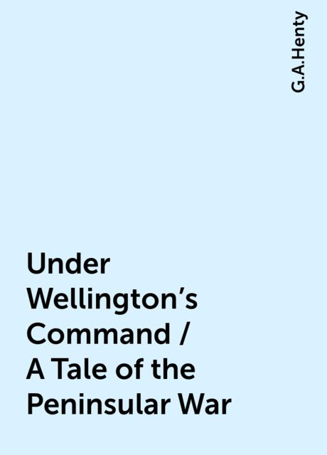 Under Wellington's Command / A Tale of the Peninsular War, G.A.Henty